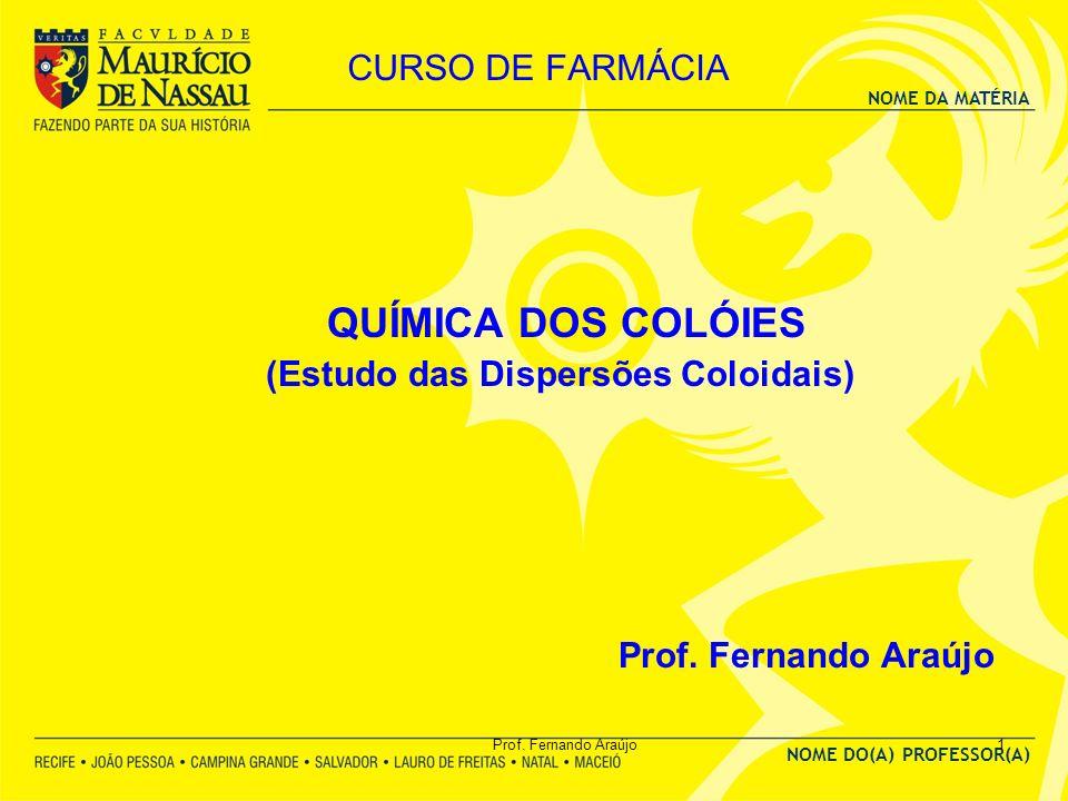 NOME DA MATÉRIA NOME DO(A) PROFESSOR(A) Prof. Fernando Araújo1 CURSO DE FARMÁCIA QUÍMICA DOS COLÓIES (Estudo das Dispersões Coloidais) Prof. Fernando
