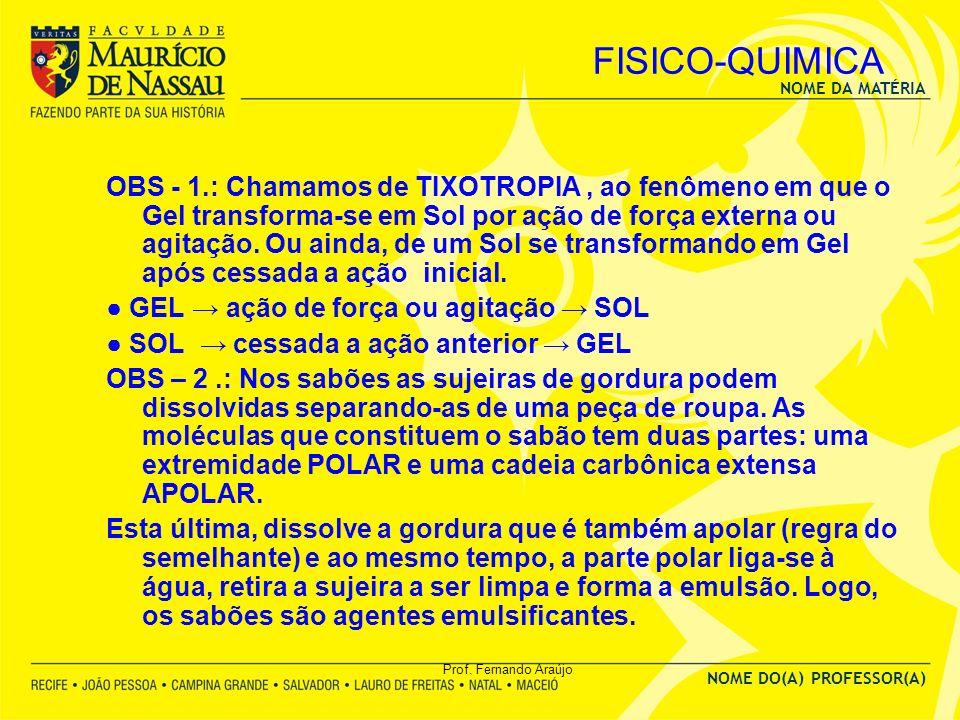 NOME DA MATÉRIA NOME DO(A) PROFESSOR(A) Prof. Fernando Araújo FISICO-QUIMICA OBS - 1.: Chamamos de TIXOTROPIA, ao fenômeno em que o Gel transforma-se