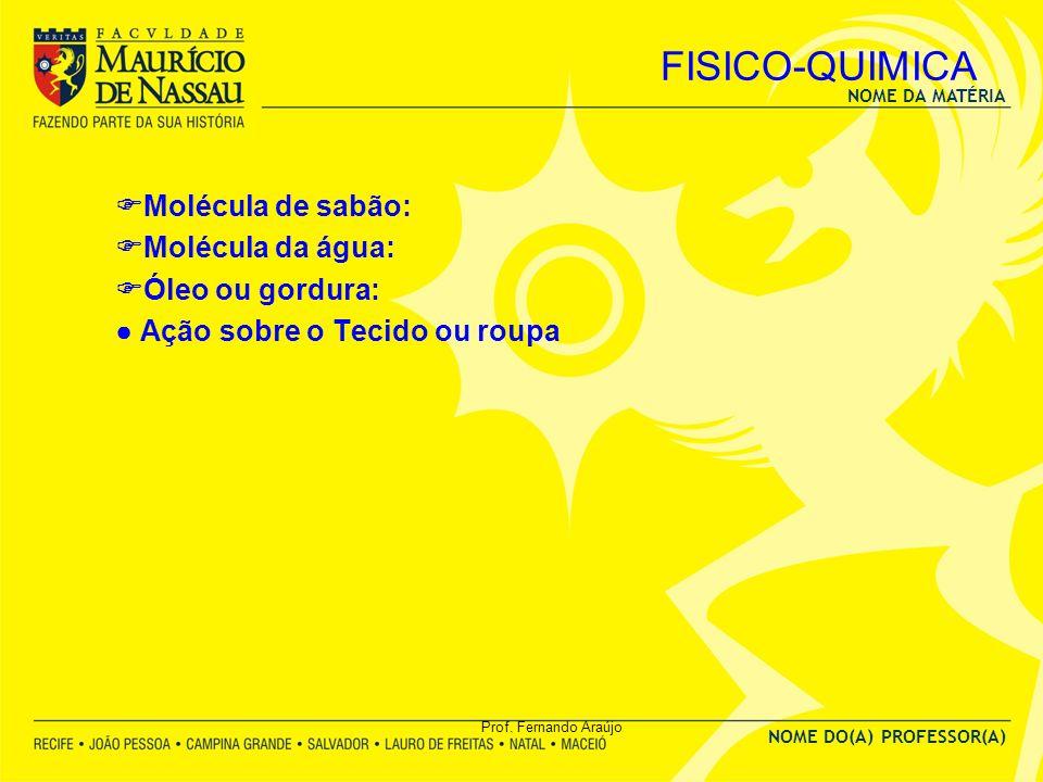 NOME DA MATÉRIA NOME DO(A) PROFESSOR(A) Prof. Fernando Araújo FISICO-QUIMICA Molécula de sabão: Molécula da água: Óleo ou gordura: Ação sobre o Tecido