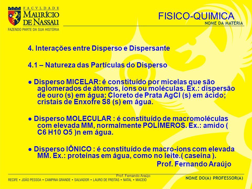 NOME DA MATÉRIA NOME DO(A) PROFESSOR(A) Prof. Fernando Araújo FISICO-QUIMICA 4. Interações entre Disperso e Dispersante 4.1 – Natureza das Partículas