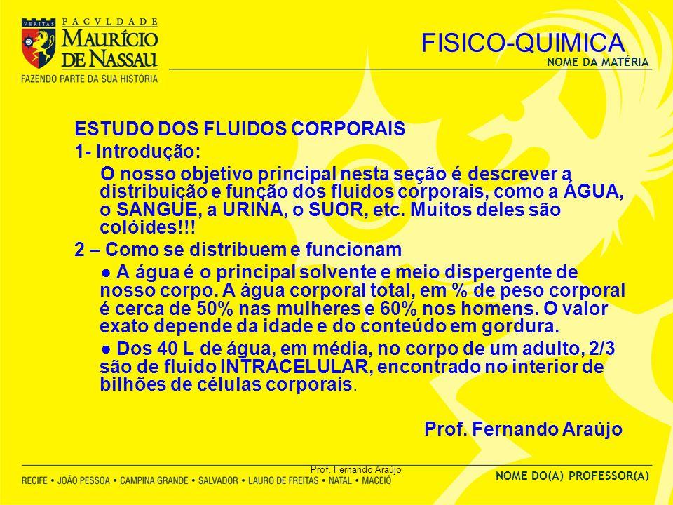 NOME DA MATÉRIA NOME DO(A) PROFESSOR(A) Prof. Fernando Araújo FISICO-QUIMICA ESTUDO DOS FLUIDOS CORPORAIS 1- Introdução: O nosso objetivo principal ne