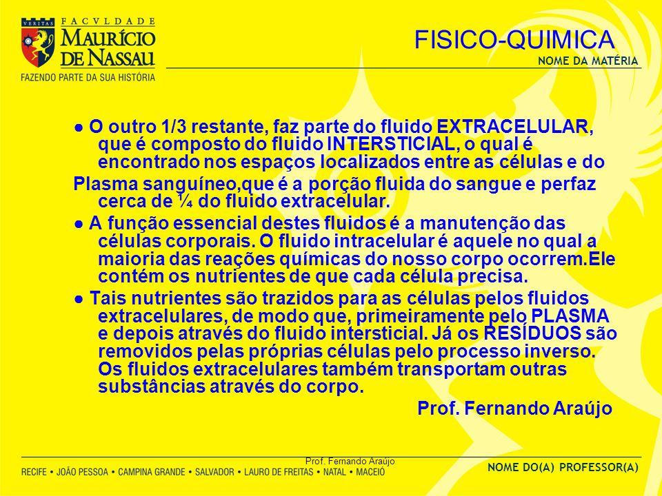 NOME DA MATÉRIA NOME DO(A) PROFESSOR(A) Prof. Fernando Araújo FISICO-QUIMICA O outro 1/3 restante, faz parte do fluido EXTRACELULAR, que é composto do