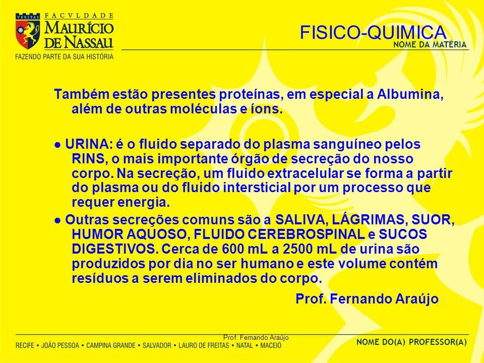 NOME DA MATÉRIA NOME DO(A) PROFESSOR(A) Prof. Fernando Araújo FISICO-QUIMICA Também estão presentes proteínas, em especial a Albumina, além de outras