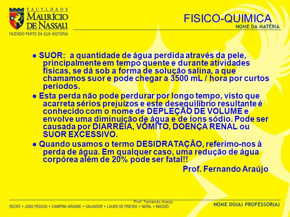 NOME DA MATÉRIA NOME DO(A) PROFESSOR(A) Prof. Fernando Araújo FISICO-QUIMICA SUOR: a quantidade de água perdida através da pele, principalmente em tem