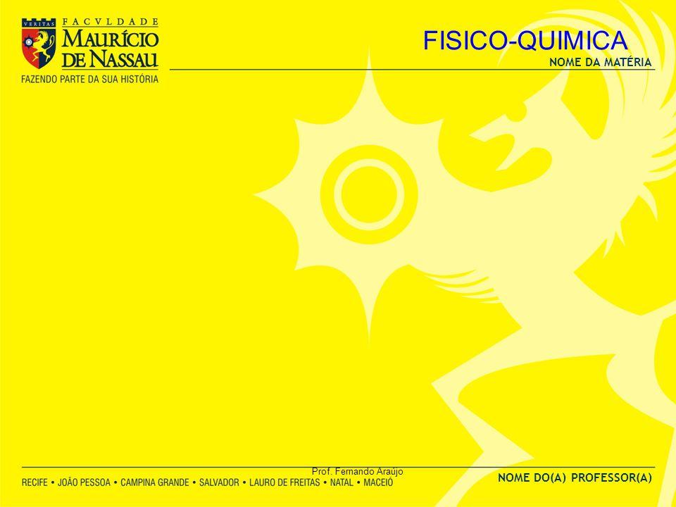 NOME DA MATÉRIA NOME DO(A) PROFESSOR(A) Prof. Fernando Araújo FISICO-QUIMICA