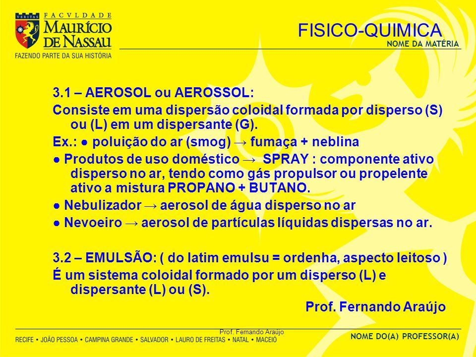 NOME DA MATÉRIA NOME DO(A) PROFESSOR(A) Prof. Fernando Araújo FISICO-QUIMICA 3.1 – AEROSOL ou AEROSSOL: Consiste em uma dispersão coloidal formada por