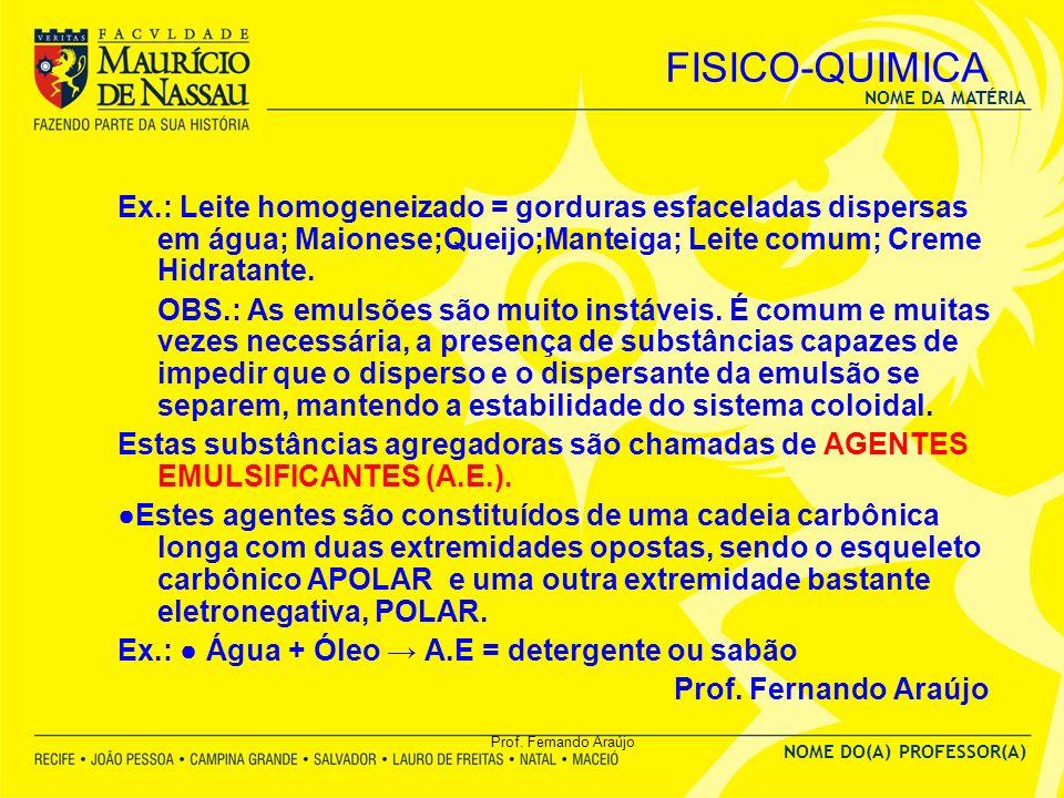 NOME DA MATÉRIA NOME DO(A) PROFESSOR(A) Prof. Fernando Araújo FISICO-QUIMICA Ex.: Leite homogeneizado = gorduras esfaceladas dispersas em água; Maione