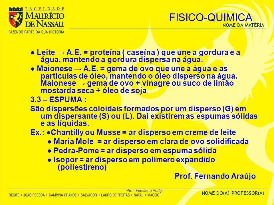 NOME DA MATÉRIA NOME DO(A) PROFESSOR(A) Prof. Fernando Araújo FISICO-QUIMICA Leite A.E. = proteína ( caseína ) que une a gordura e a água, mantendo a