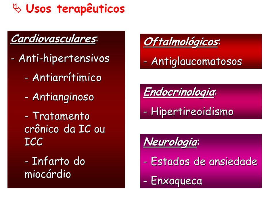 Usos terapêuticos Cardiovasculares: - Anti-hipertensivos - Antiarrítimico - Antianginoso - Tratamento crônico da IC ou ICC - Infarto do miocárdio Ofta