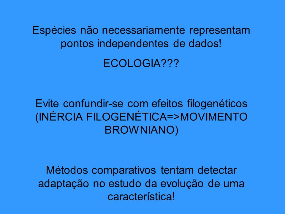 Espécies não necessariamente representam pontos independentes de dados! ECOLOGIA??? Evite confundir-se com efeitos filogenéticos (INÉRCIA FILOGENÉTICA