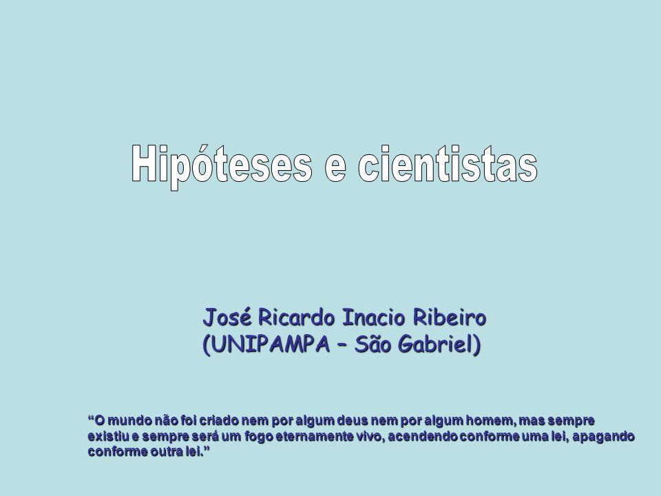 José Ricardo Inacio Ribeiro (UNIPAMPA – São Gabriel) O mundo não foi criado nem por algum deus nem por algum homem, mas sempre existiu e sempre será u