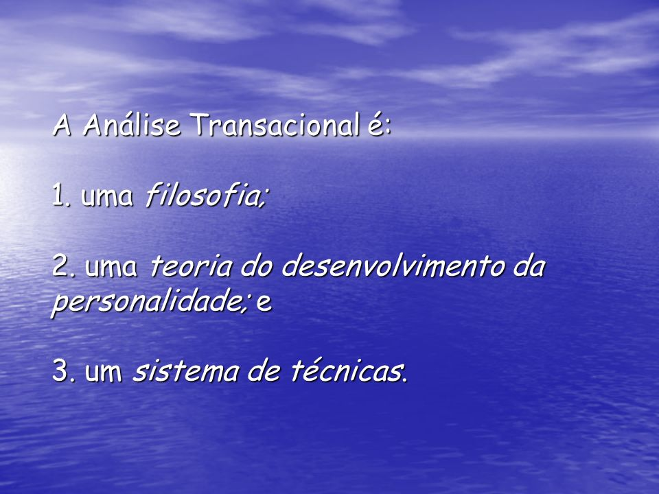 A Análise Transacional é: 1. uma filosofia; 2. uma teoria do desenvolvimento da personalidade; e 3. um sistema de técnicas.
