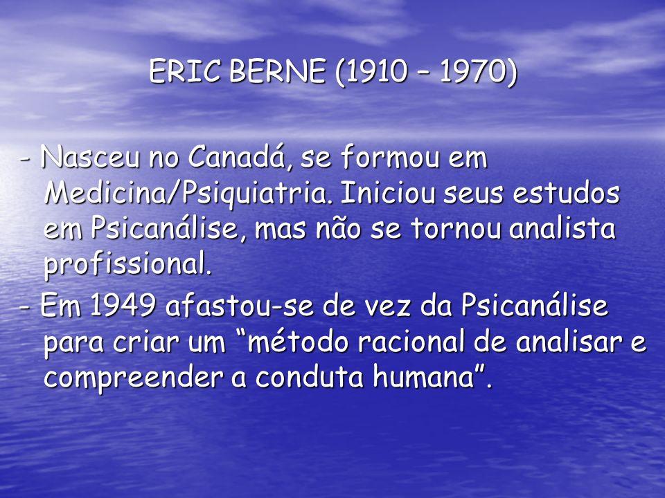 ERIC BERNE (1910 – 1970) - Nasceu no Canadá, se formou em Medicina/Psiquiatria. Iniciou seus estudos em Psicanálise, mas não se tornou analista profis