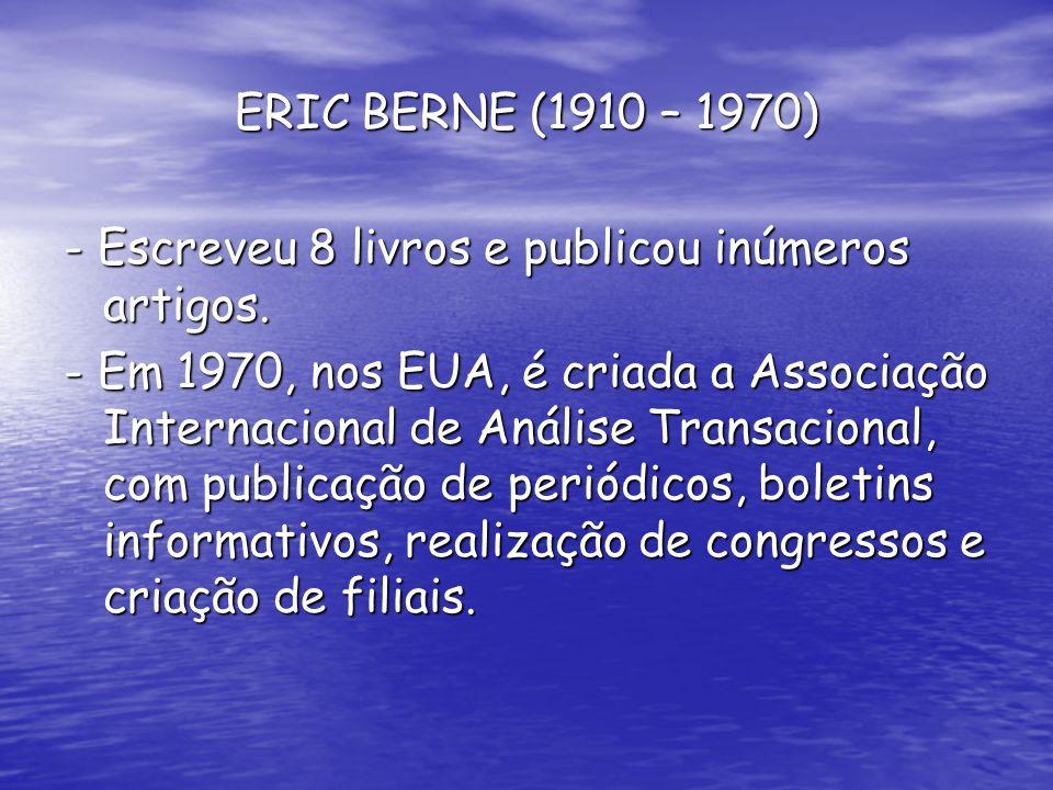 ERIC BERNE (1910 – 1970) - Escreveu 8 livros e publicou inúmeros artigos. - Em 1970, nos EUA, é criada a Associação Internacional de Análise Transacio
