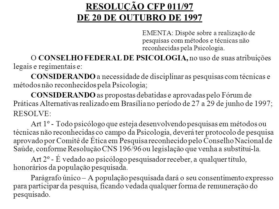 RESOLUÇÃO CFP 011/97 DE 20 DE OUTUBRO DE 1997 EMENTA: Dispõe sobre a realização de pesquisas com métodos e técnicas não reconhecidas pela Psicologia.