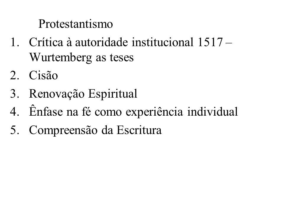 Protestantismo 1.Crítica à autoridade institucional 1517 – Wurtemberg as teses 2.Cisão 3.Renovação Espiritual 4.Ênfase na fé como experiência individu