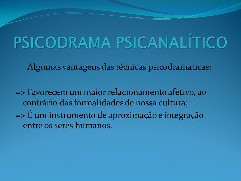 PSICODRAMA PSICANALÍTICO Algumas vantagens das técnicas psicodramaticas: => Favorecem um maior relacionamento afetivo, ao contrário das formalidades d