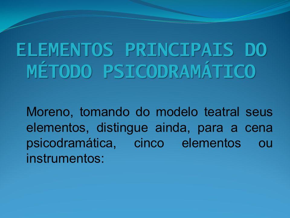 ELEMENTOS PRINCIPAIS DO MÉTODO PSICODRAMÁTICO Moreno, tomando do modelo teatral seus elementos, distingue ainda, para a cena psicodramática, cinco ele