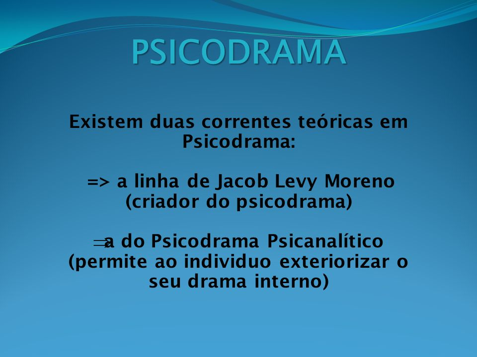 PSICODRAMA Existem duas correntes teóricas em Psicodrama: => a linha de Jacob Levy Moreno (criador do psicodrama) a do Psicodrama Psicanalítico (permi