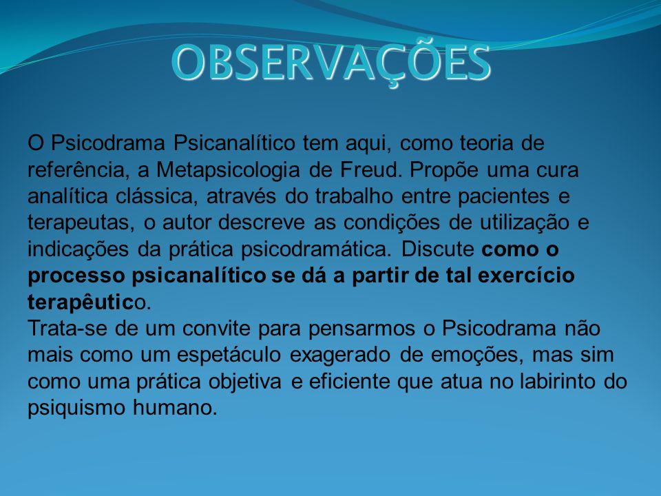 OBSERVAÇÕES O Psicodrama Psicanalítico tem aqui, como teoria de referência, a Metapsicologia de Freud. Propõe uma cura analítica clássica, através do