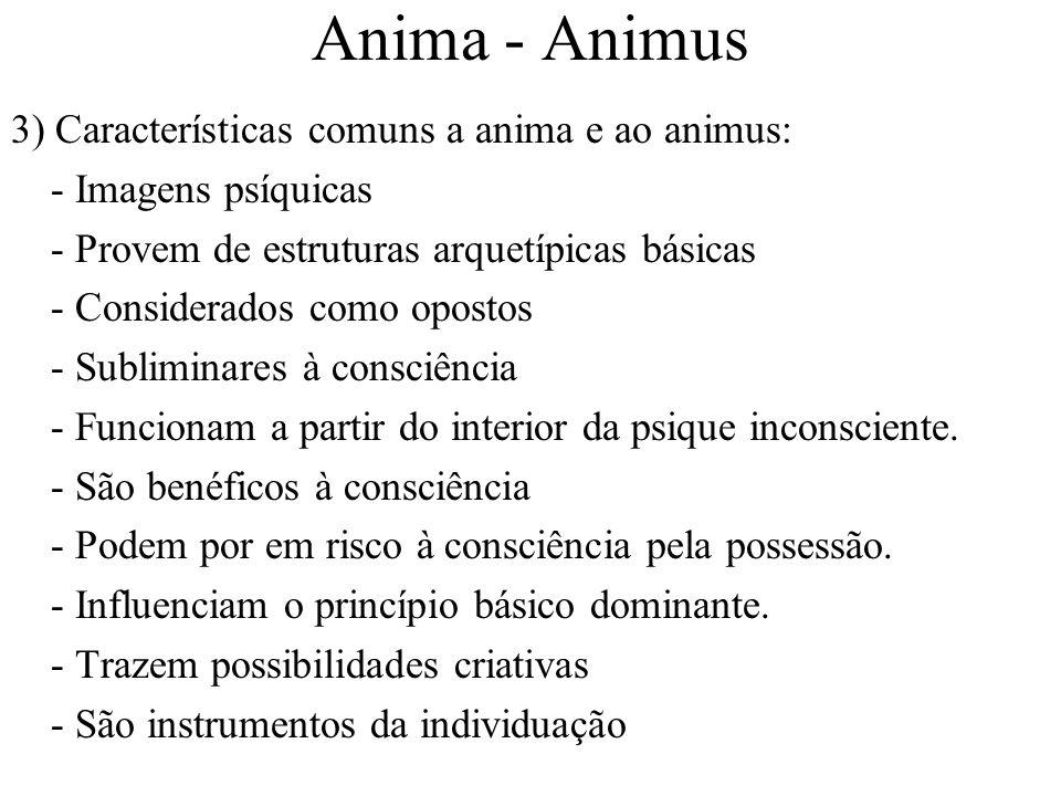 Anima - Animus 3) Características comuns a anima e ao animus: - Imagens psíquicas - Provem de estruturas arquetípicas básicas - Considerados como opos