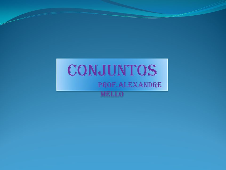 CONJUNTOS Prof.Alexandre Mello CONJUNTOS Prof.Alexandre Mello