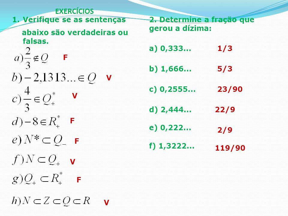 EXERCÍCIOS 1.Verifique se as sentenças abaixo são verdadeiras ou falsas. F V V V V F F F 2. Determine a fração que gerou a dízima: a) 0,333... b) 1,66