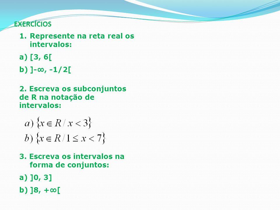 EXERCÍCIOS 1.Represente na reta real os intervalos: a)[3, 6[ b)]-, -1/2[ 2. Escreva os subconjuntos de R na notação de intervalos: 3. Escreva os inter