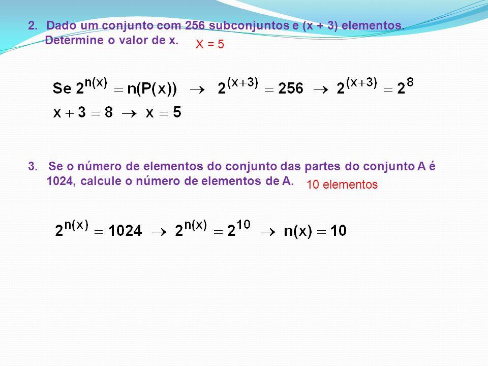 2.Dado um conjunto com 256 subconjuntos e (x + 3) elementos. Determine o valor de x. X = 5 3. Se o número de elementos do conjunto das partes do conju