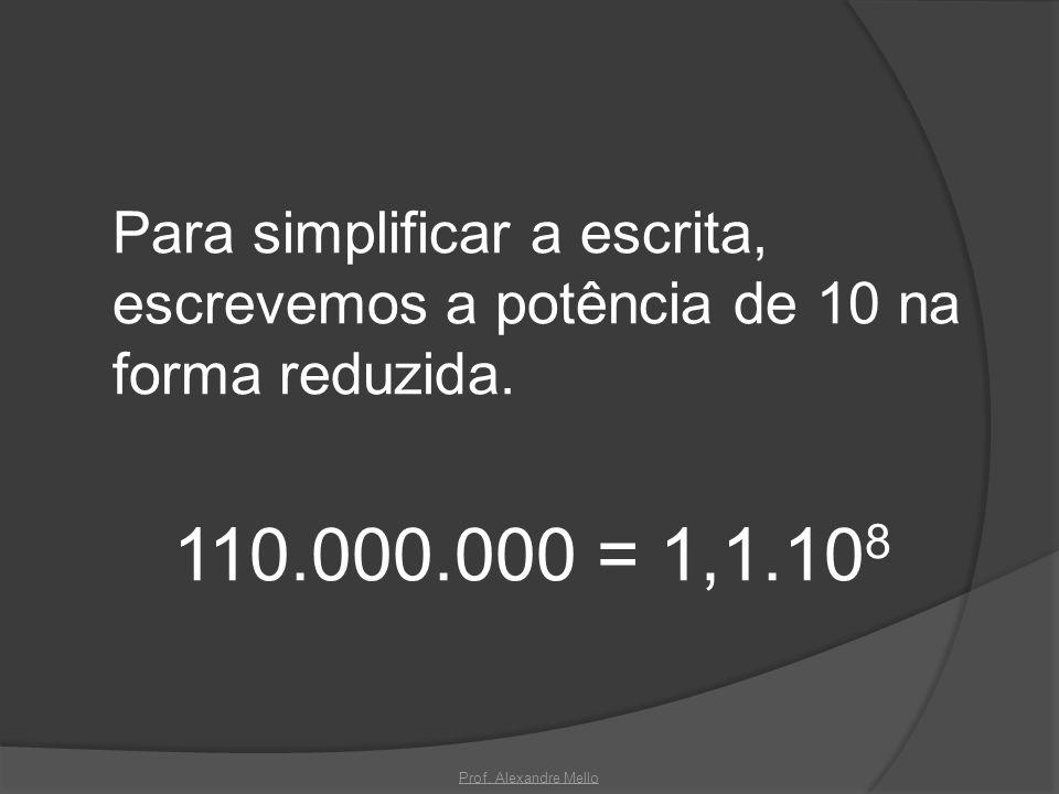 Para simplificar a escrita, escrevemos a potência de 10 na forma reduzida. 110.000.000 = 1,1.10 8 Prof. Alexandre Mello