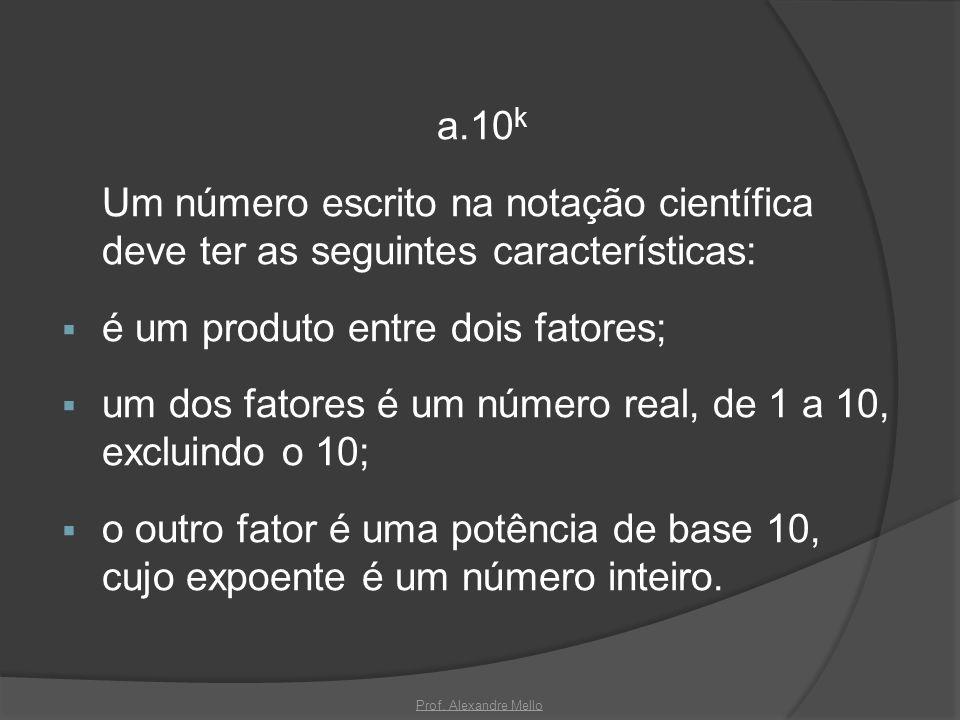 a.10 k Um número escrito na notação científica deve ter as seguintes características: é um produto entre dois fatores; um dos fatores é um número real