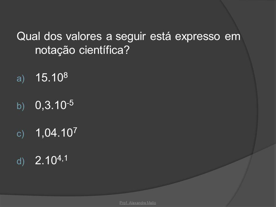 Qual dos valores a seguir está expresso em notação científica? a) 15.10 8 b) 0,3.10 -5 c) 1,04.10 7 d) 2.10 4,1 Prof. Alexandre Mello