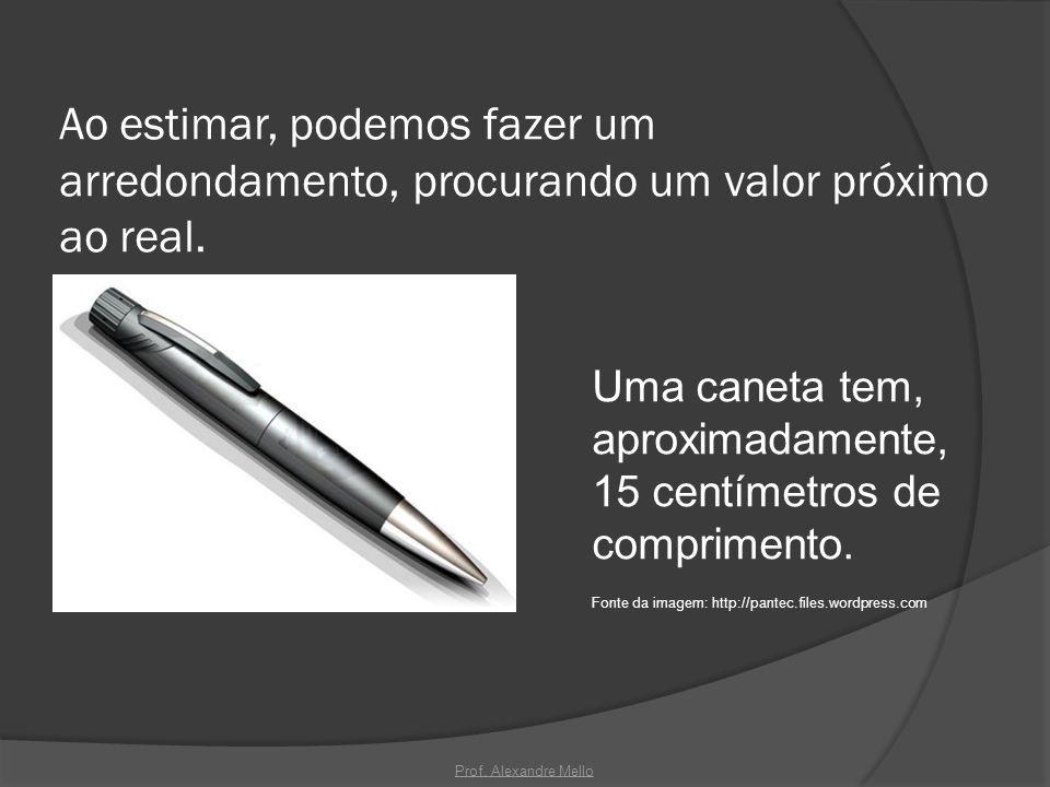 Ao estimar, podemos fazer um arredondamento, procurando um valor próximo ao real. Uma caneta tem, aproximadamente, 15 centímetros de comprimento. Font
