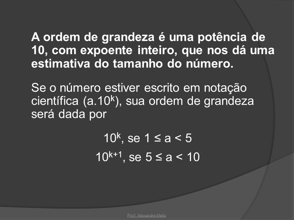 A ordem de grandeza é uma potência de 10, com expoente inteiro, que nos dá uma estimativa do tamanho do número. Se o número estiver escrito em notação