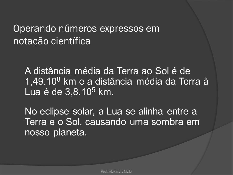 Operando números expressos em notação científica A distância média da Terra ao Sol é de 1,49.10 8 km e a distância média da Terra à Lua é de 3,8.10 5
