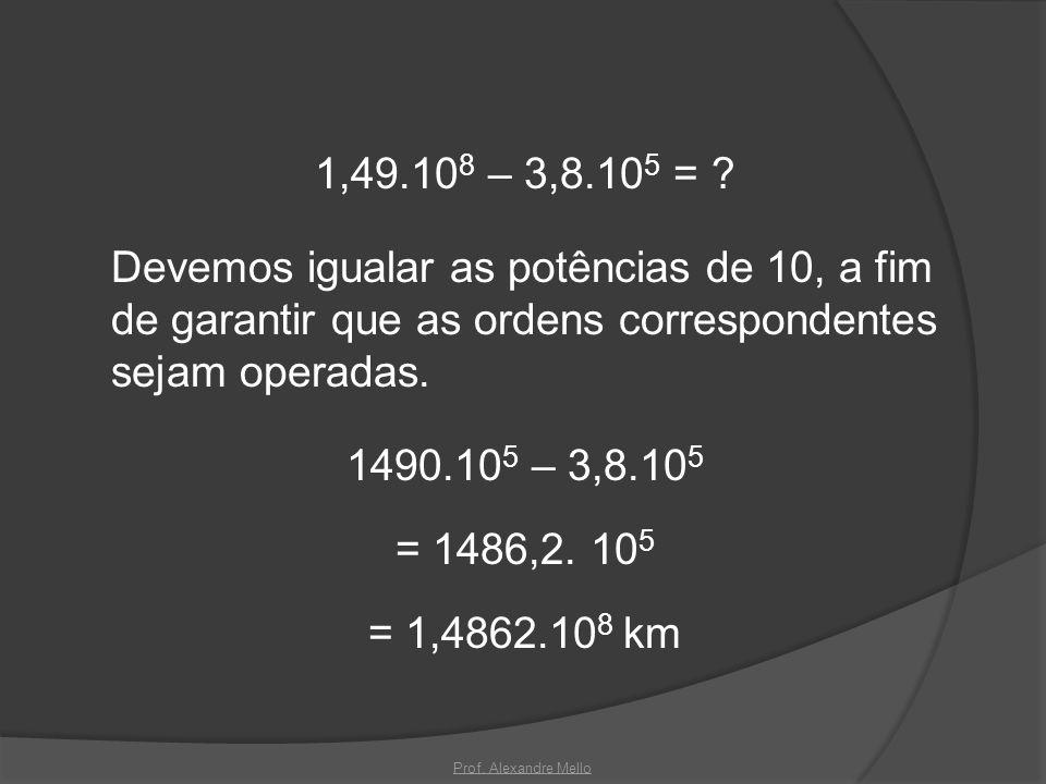 1,49.10 8 – 3,8.10 5 = ? Devemos igualar as potências de 10, a fim de garantir que as ordens correspondentes sejam operadas. 1490.10 5 – 3,8.10 5 = 14