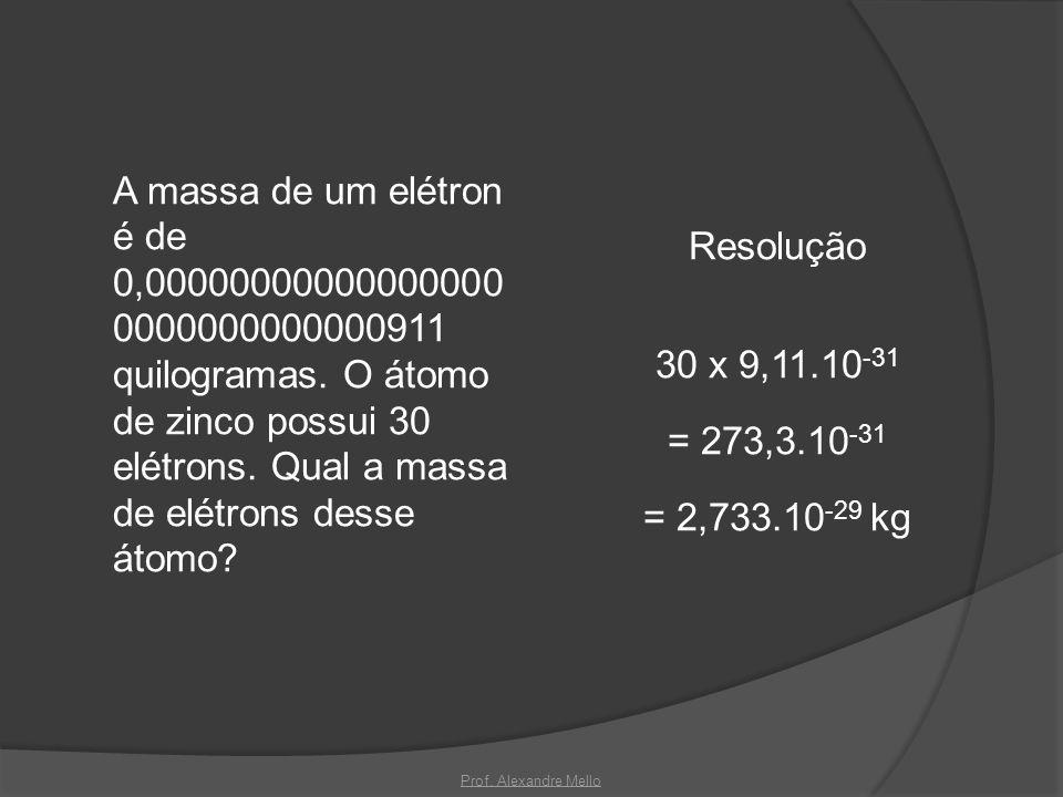 A massa de um elétron é de 0,00000000000000000 0000000000000911 quilogramas. O átomo de zinco possui 30 elétrons. Qual a massa de elétrons desse átomo