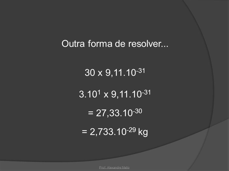 Outra forma de resolver... 30 x 9,11.10 -31 3.10 1 x 9,11.10 -31 = 27,33.10 -30 = 2,733.10 -29 kg Prof. Alexandre Mello