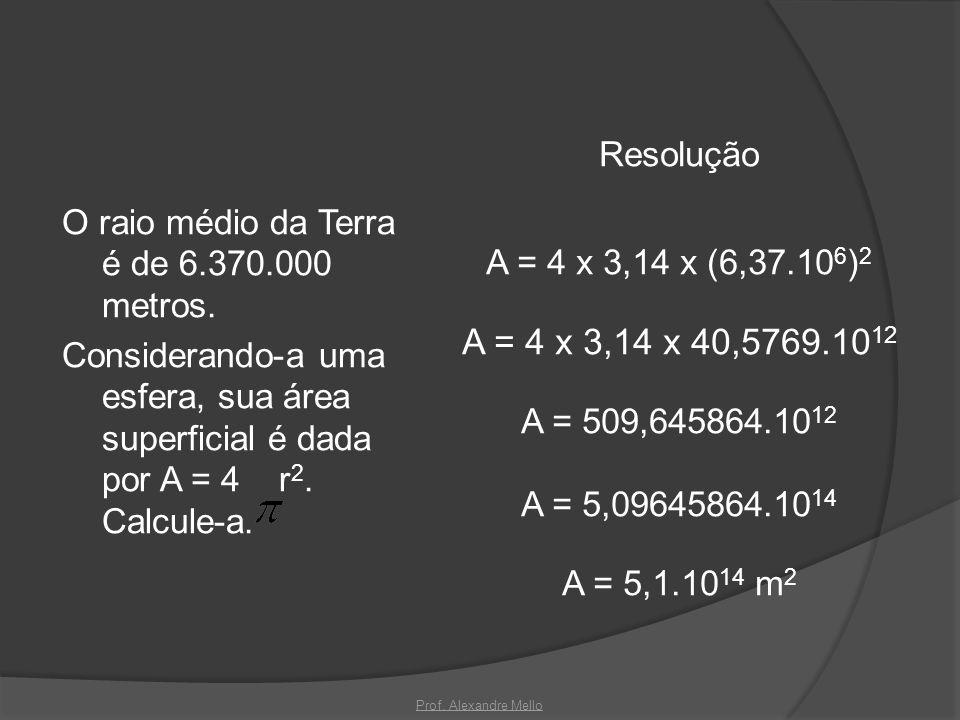 O raio médio da Terra é de 6.370.000 metros. Considerando-a uma esfera, sua área superficial é dada por A = 4 r 2. Calcule-a. Resolução A = 4 x 3,14 x