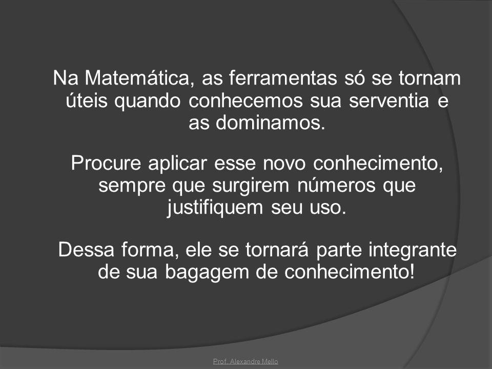 Na Matemática, as ferramentas só se tornam úteis quando conhecemos sua serventia e as dominamos. Procure aplicar esse novo conhecimento, sempre que su