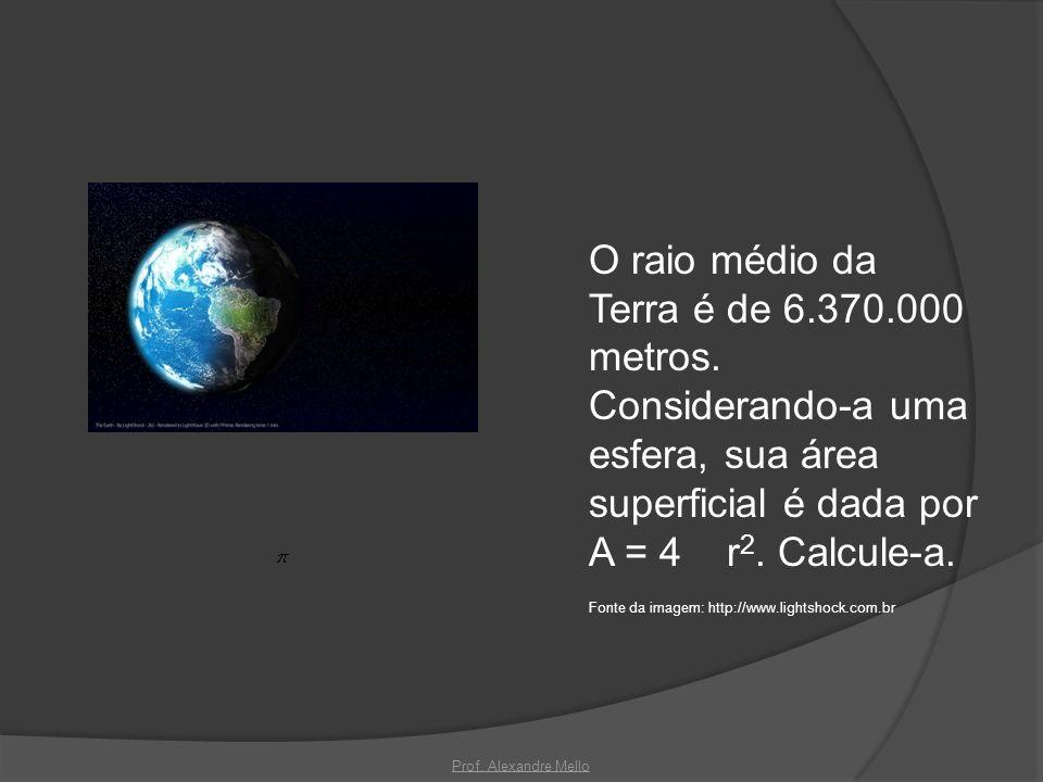 O raio médio da Terra é de 6.370.000 metros. Considerando-a uma esfera, sua área superficial é dada por A = 4 r 2. Calcule-a. Fonte da imagem: http://