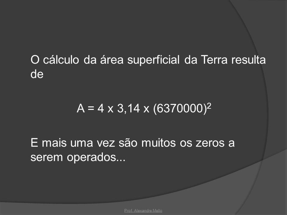 O cálculo da área superficial da Terra resulta de A = 4 x 3,14 x (6370000) 2 E mais uma vez são muitos os zeros a serem operados... Prof. Alexandre Me