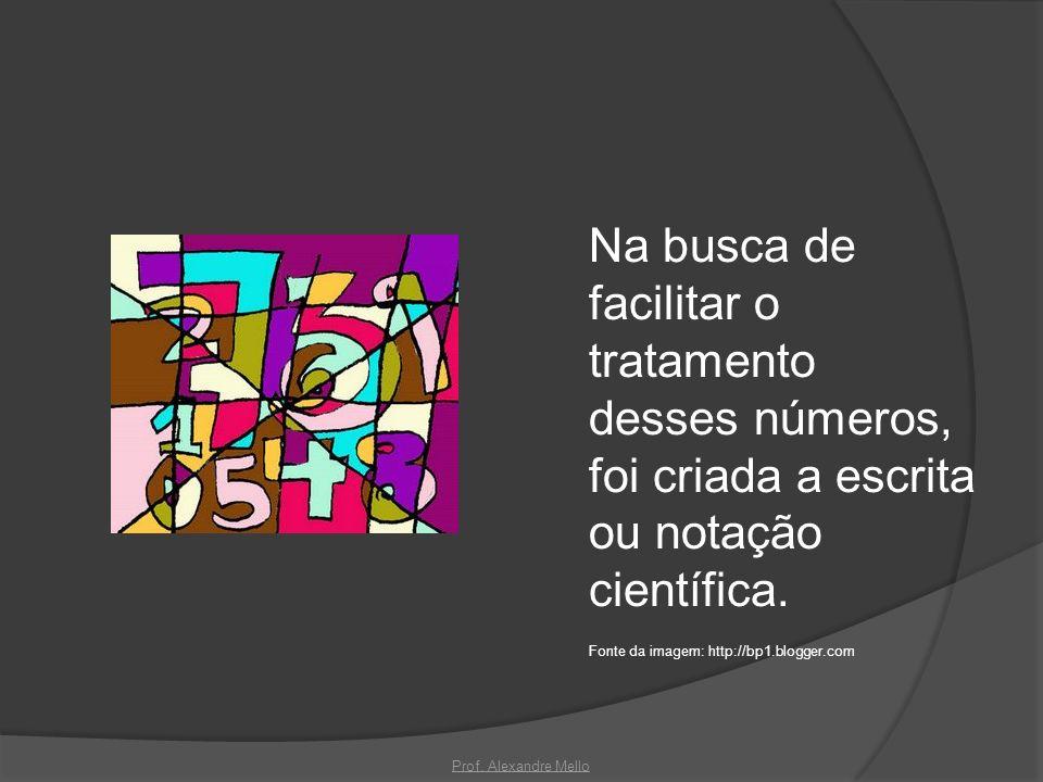 Na busca de facilitar o tratamento desses números, foi criada a escrita ou notação científica. Fonte da imagem: http://bp1.blogger.com Prof. Alexandre