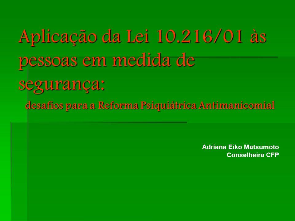 Aplicação da Lei 10.216/01 às pessoas em medida de segurança: desafios para a Reforma Psiquiátrica Antimanicomial Adriana Eiko Matsumoto Conselheira C