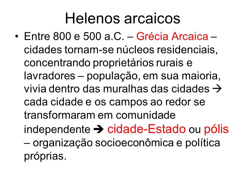 Helenos arcaicos Entre 800 e 500 a.C. – Grécia Arcaica – cidades tornam-se núcleos residenciais, concentrando proprietários rurais e lavradores – popu