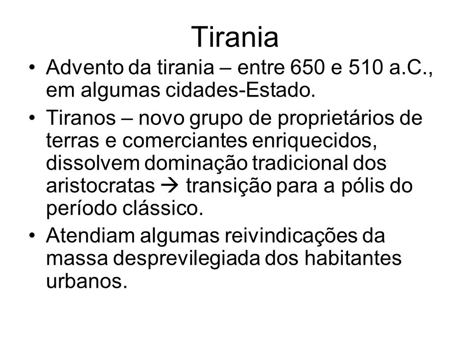 Tirania Advento da tirania – entre 650 e 510 a.C., em algumas cidades-Estado. Tiranos – novo grupo de proprietários de terras e comerciantes enriqueci