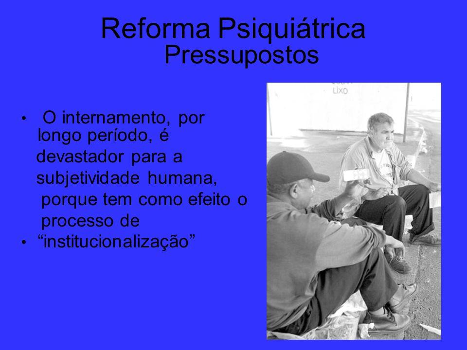 Reforma Psiquiátrica Pressupostos O internamento, por longo período, é devastador para a subjetividade humana, porque tem como efeito o processo de in