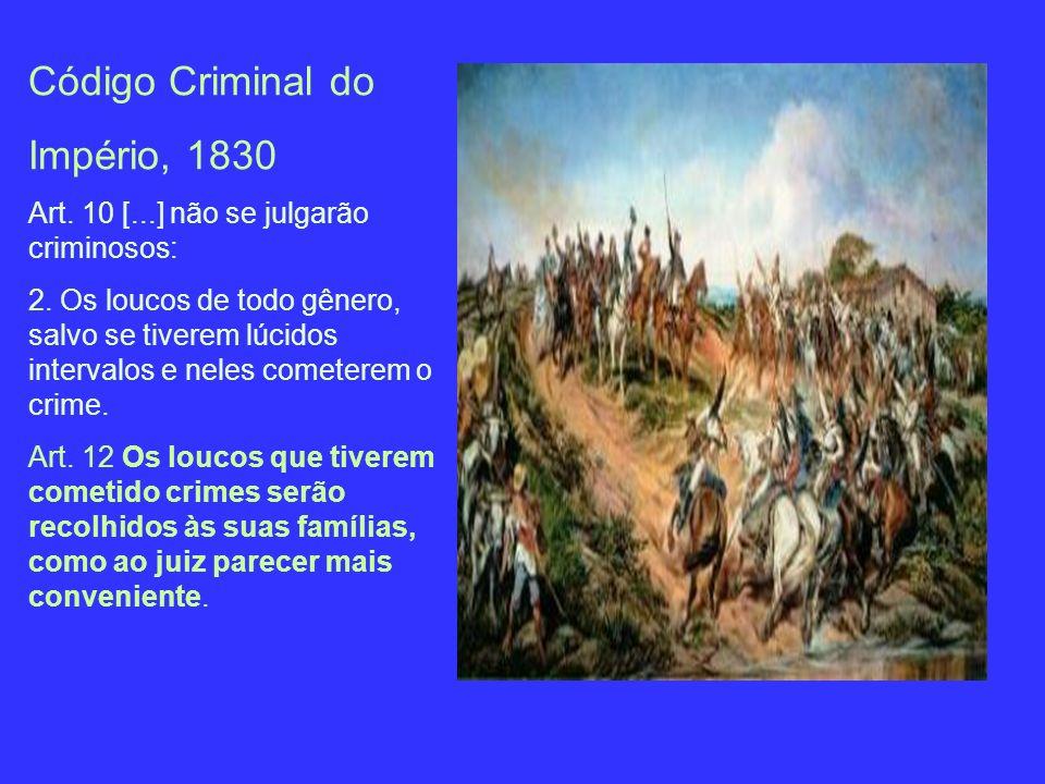 Código Criminal do Império, 1830 Art. 10 [...] não se julgarão criminosos: 2. Os loucos de todo gênero, salvo se tiverem lúcidos intervalos e neles co