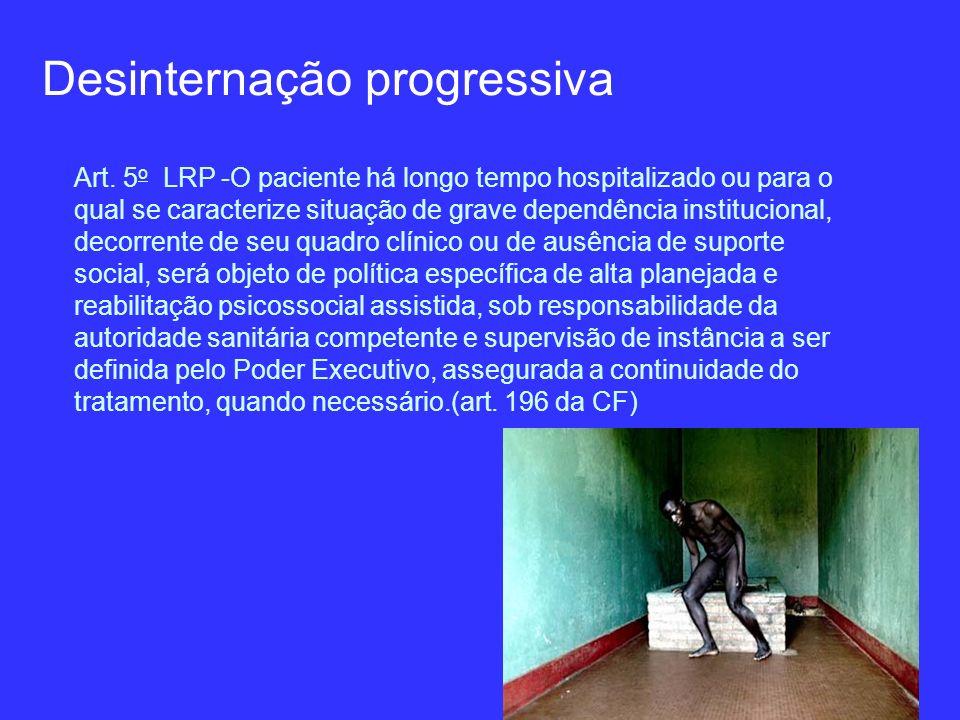 Desinternação progressiva Art. 5 o LRP -O paciente há longo tempo hospitalizado ou para o qual se caracterize situação de grave dependência institucio