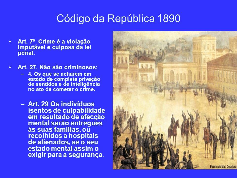Código da República 1890 Art. 7º Crime é a violação imputável e culposa da lei penal. Art. 27. Não são criminosos: –4. Os que se acharem em estado de